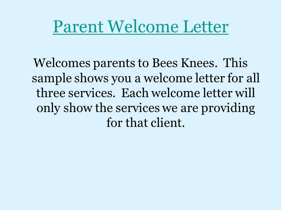Parent Welcome Letter Welcomes parents to Bees Knees. This sample shows you a welcome letter for all three services. Each welcome letter will only sho