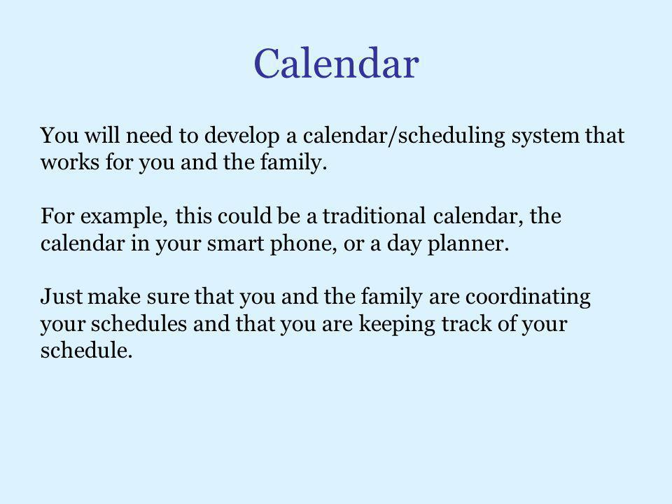 Calendar You will need to develop a calendar/scheduling system that works for you and the family. For example, this could be a traditional calendar, t