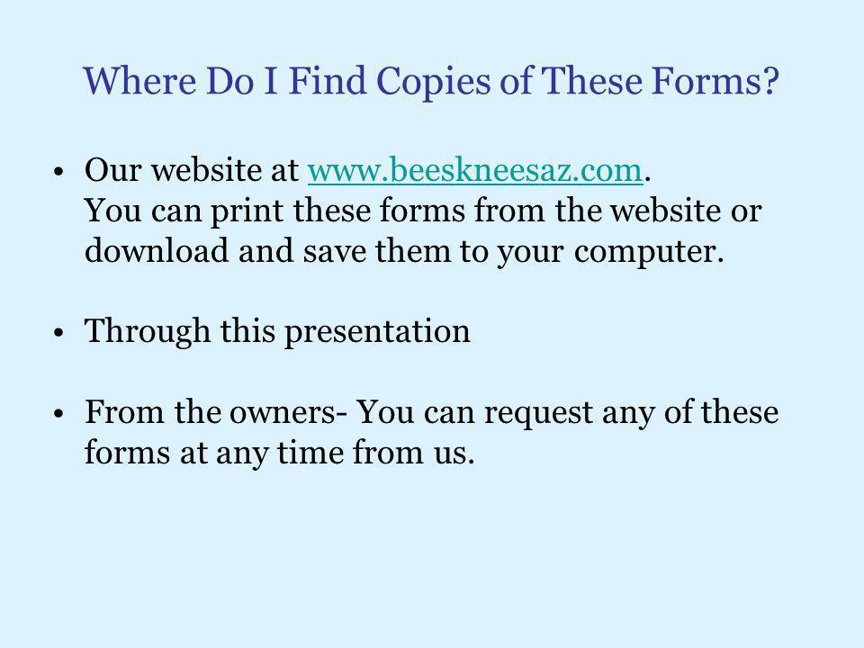 Where Do I Find Copies of These Forms? Our website at www.beeskneesaz.com.www.beeskneesaz.com You can print these forms from the website or download a