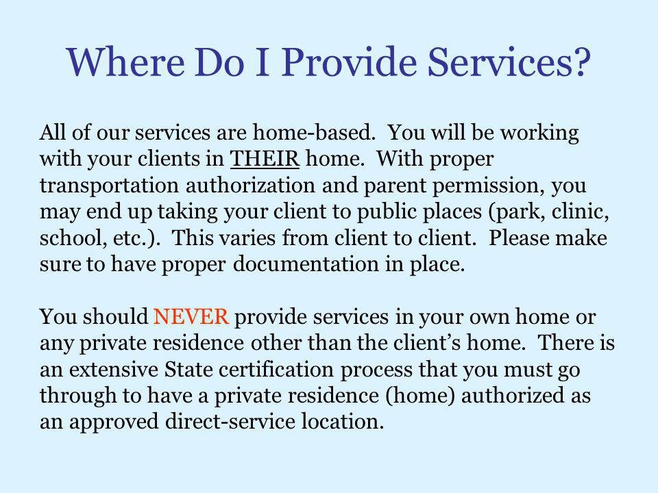 Where Do I Provide Services? All of our services are home-based. You will be working with your clients in THEIR home. With proper transportation autho