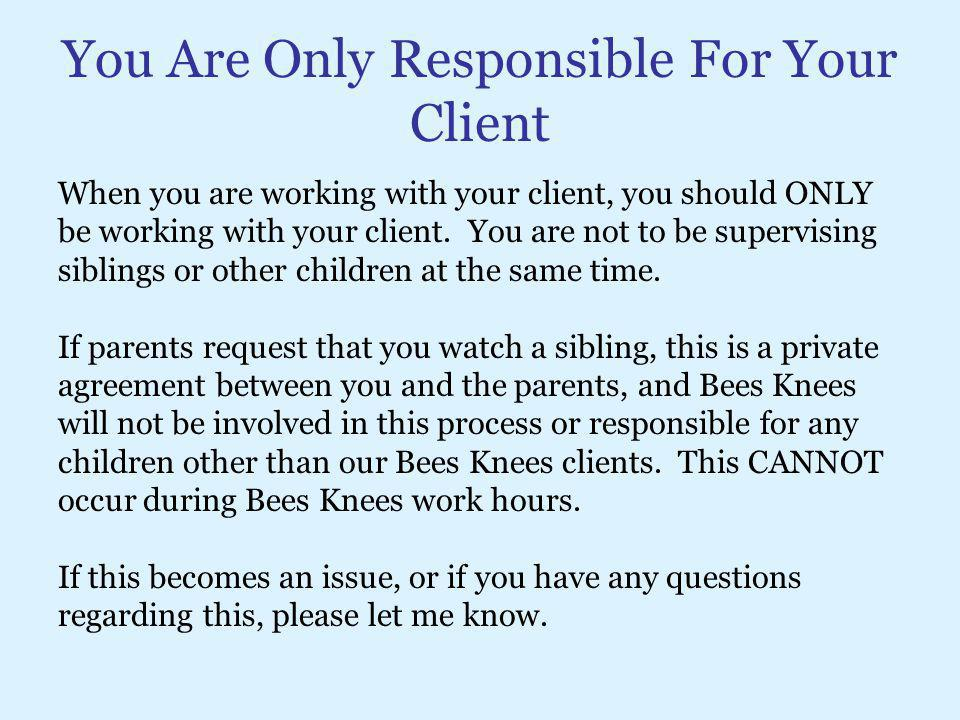 You Are Only Responsible For Your Client When you are working with your client, you should ONLY be working with your client. You are not to be supervi