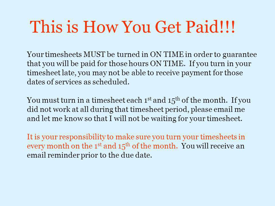 This is How You Get Paid!!! Your timesheets MUST be turned in ON TIME in order to guarantee that you will be paid for those hours ON TIME. If you turn