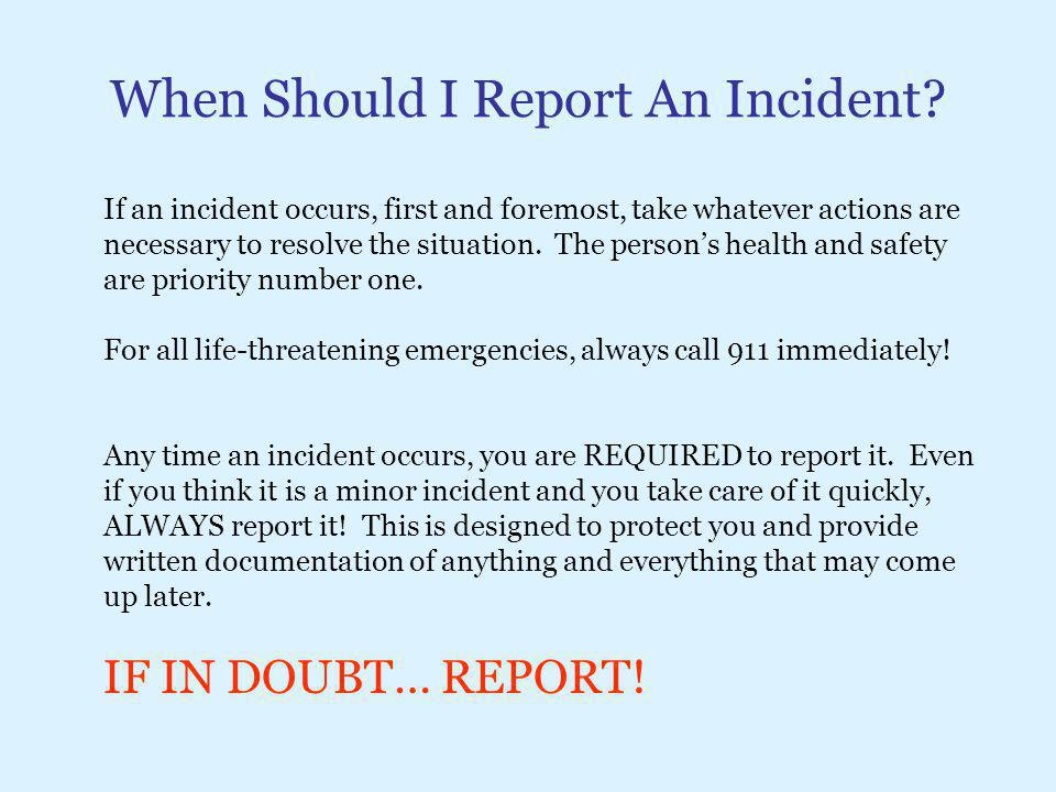 When Should I Report An Incident? If an incident occurs, first and foremost, take whatever actions are necessary to resolve the situation. The person'
