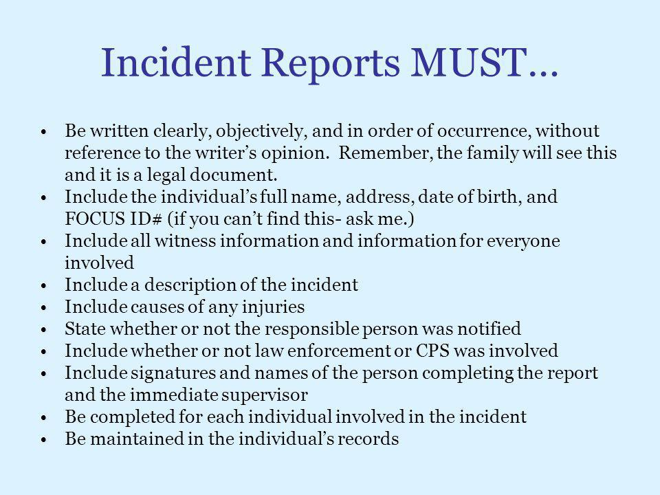 Incident Reports MUST… Be written clearly, objectively, and in order of occurrence, without reference to the writer's opinion. Remember, the family wi