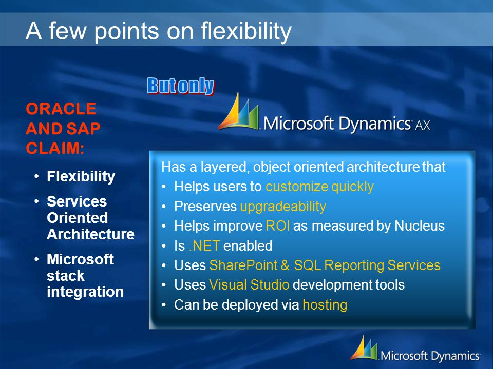 A few points on flexibility Flexibility Services Oriented Architecture Microsoft stack integration ORACLE AND SAP CLAIM: Has a layered, object oriented architecture that Helps users to customize quickly Preserves upgradeability Helps improve ROI as measured by Nucleus Is.NET enabled Uses SharePoint & SQL Reporting Services Uses Visual Studio development tools Can be deployed via hosting
