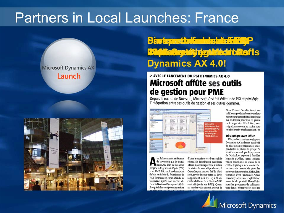 Partners in Local Launches: France Prospect launch at ERP 2006 Conference in Paris Press conference with 17 industry journalists Partner launch at ERP Club event Partner involvement at industry events Six customers already implementing Microsoft Dynamics AX 4.0!