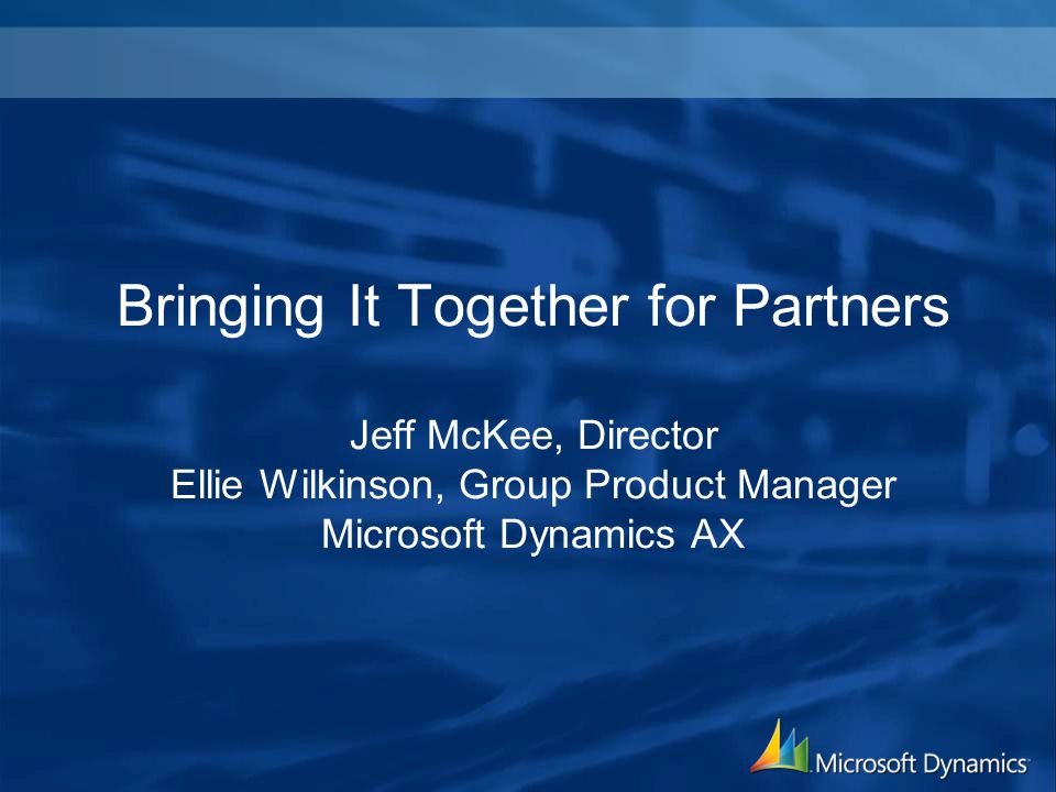 Bringing It Together for Partners Jeff McKee, Director Ellie Wilkinson, Group Product Manager Microsoft Dynamics AX