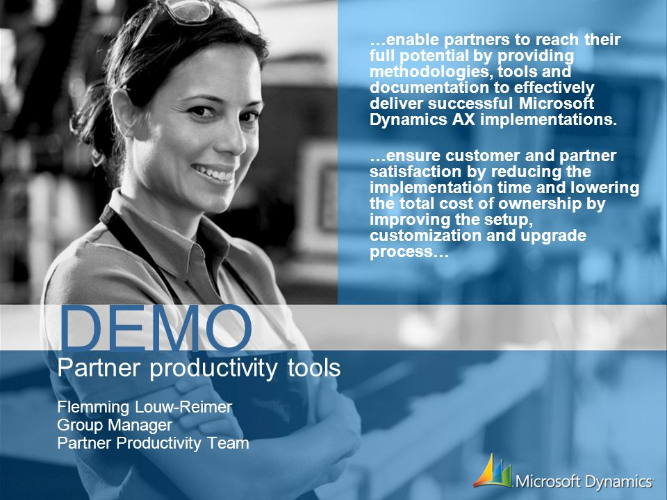 Partner productivity tools Flemming Louw-Reimer Group Manager Partner Productivity Team DEMO …enable partners to reach their full potential by providing methodologies, tools and documentation to effectively deliver successful Microsoft Dynamics AX implementations.