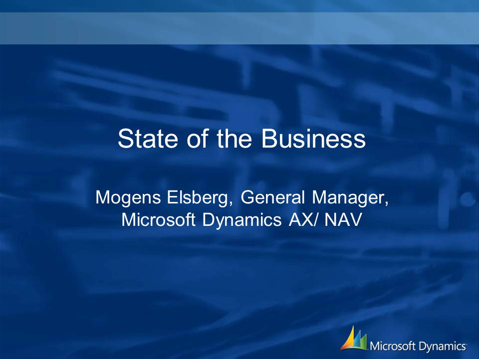 State of the Business Mogens Elsberg, General Manager, Microsoft Dynamics AX/ NAV