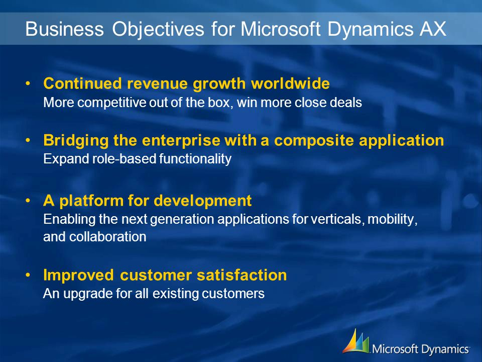 Continued revenue growth worldwide More competitive out of the box, win more close deals Bridging the enterprise with a composite application Expand role-based functionality A platform for development Enabling the next generation applications for verticals, mobility, and collaboration Improved customer satisfaction An upgrade for all existing customers Business Objectives for Microsoft Dynamics AX