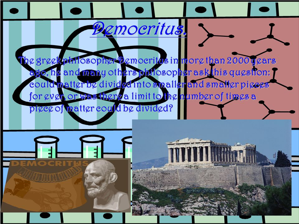 Democritus concluded that matter could not be divided into smaller and smaller particles for ever.