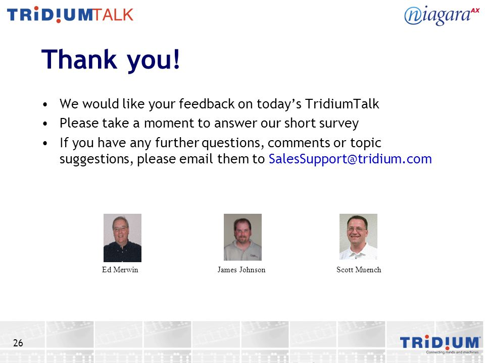 26 Thank you! We would like your feedback on today's TridiumTalk Please take a moment to answer our short survey If you have any further questions, co
