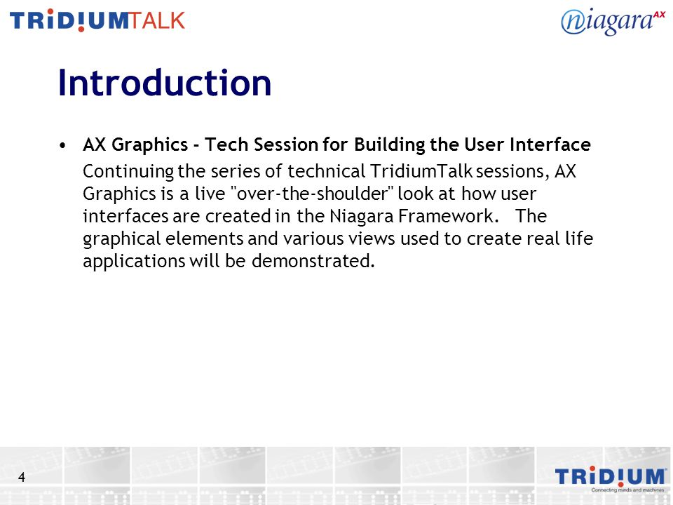 4 Introduction AX Graphics - Tech Session for Building the User Interface Continuing the series of technical TridiumTalk sessions, AX Graphics is a li