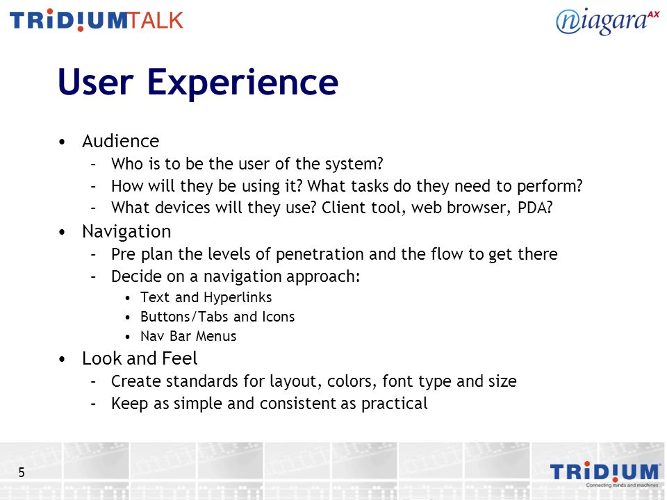 5 User Experience Audience –Who is to be the user of the system? –How will they be using it? What tasks do they need to perform? –What devices will th