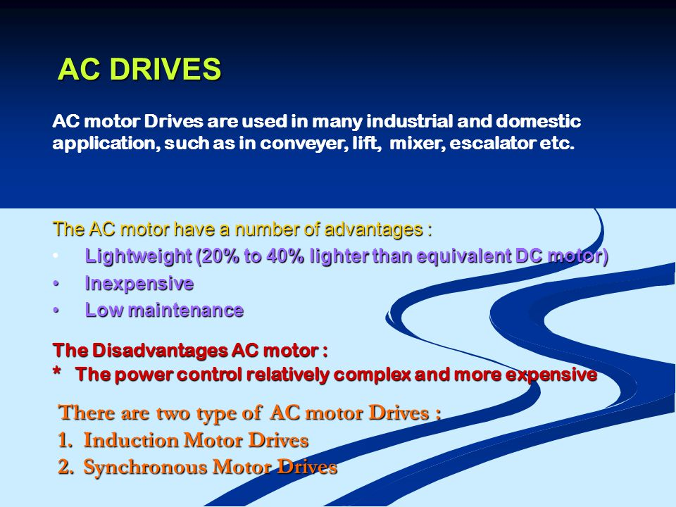 AC DRIVES The AC motor have a number of advantages : Lightweight (20% to 40% lighter than equivalent DC motor) Inexpensive Inexpensive Low maintenance Low maintenance The Disadvantages AC motor : * The power control relatively complex and more expensive There are two type of AC motor Drives : 1.Induction Motor Drives 2.Synchronous Motor Drives AC motor Drives are used in many industrial and domestic application, such as in conveyer, lift, mixer, escalator etc.