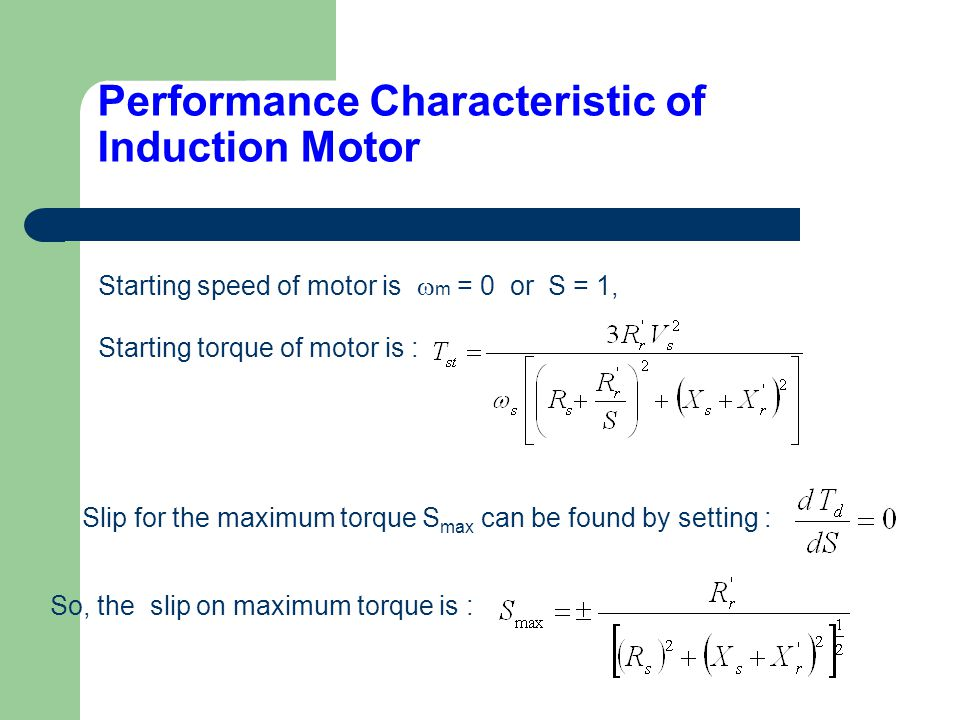 Starting speed of motor is  m = 0 or S = 1, Performance Characteristic of Induction Motor Starting torque of motor is : Slip for the maximum torque S max can be found by setting : So, the slip on maximum torque is :