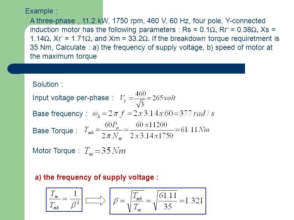 Example : A three-phase, 11.2 kW, 1750 rpm, 460 V, 60 Hz, four pole, Y-connected induction motor has the following parameters : Rs = 0.1  Rr' = 0.38  Xs = 1.14  Xr' = 1.71  and Xm = 33.2  If the breakdown torque requiretment is 35 Nm, Calculate : a) the frequency of supply voltage, b) speed of motor at the maximum torque Solution : Input voltage per-phase : Base frequency : Base Torque : Motor Torque : a) the frequency of supply voltage :