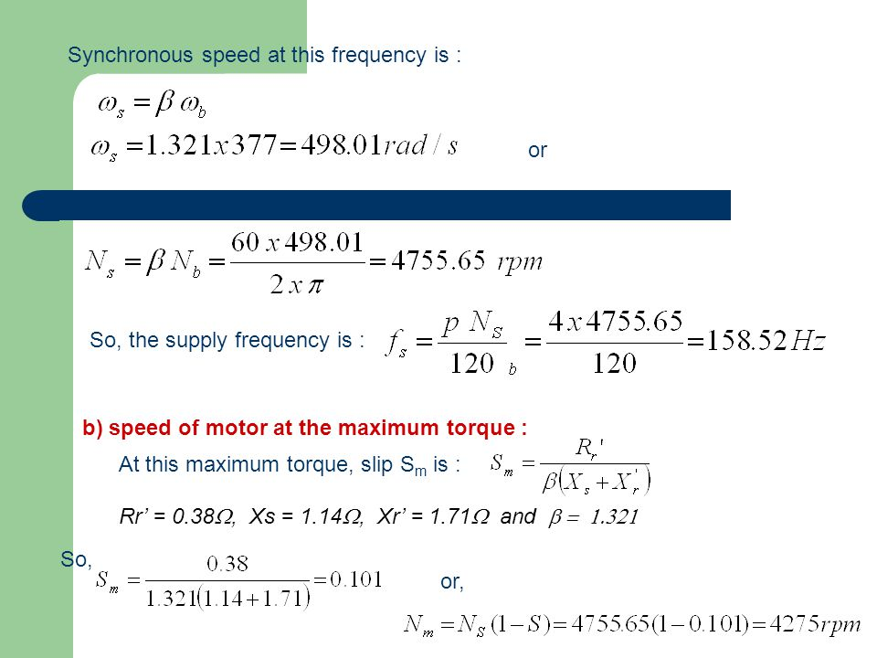 Synchronous speed at this frequency is : or So, the supply frequency is : b) speed of motor at the maximum torque : At this maximum torque, slip S m is : Rr' = 0.38 , Xs = 1.14 , Xr' = 1.71  and  So, or,