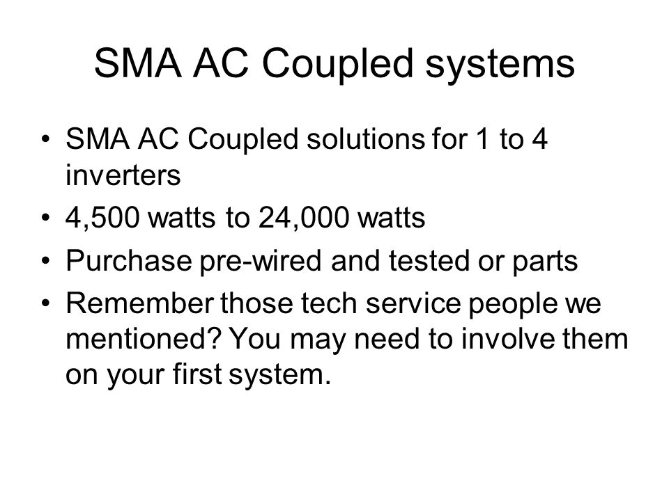 SMA AC Coupled systems SMA AC Coupled solutions for 1 to 4 inverters 4,500 watts to 24,000 watts Purchase pre-wired and tested or parts Remember those tech service people we mentioned.