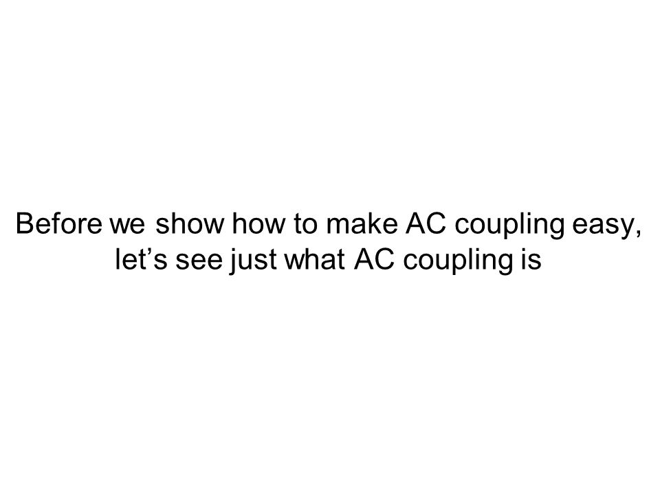 Before we show how to make AC coupling easy, let's see just what AC coupling is