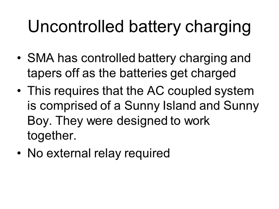 Uncontrolled battery charging SMA has controlled battery charging and tapers off as the batteries get charged This requires that the AC coupled system is comprised of a Sunny Island and Sunny Boy.