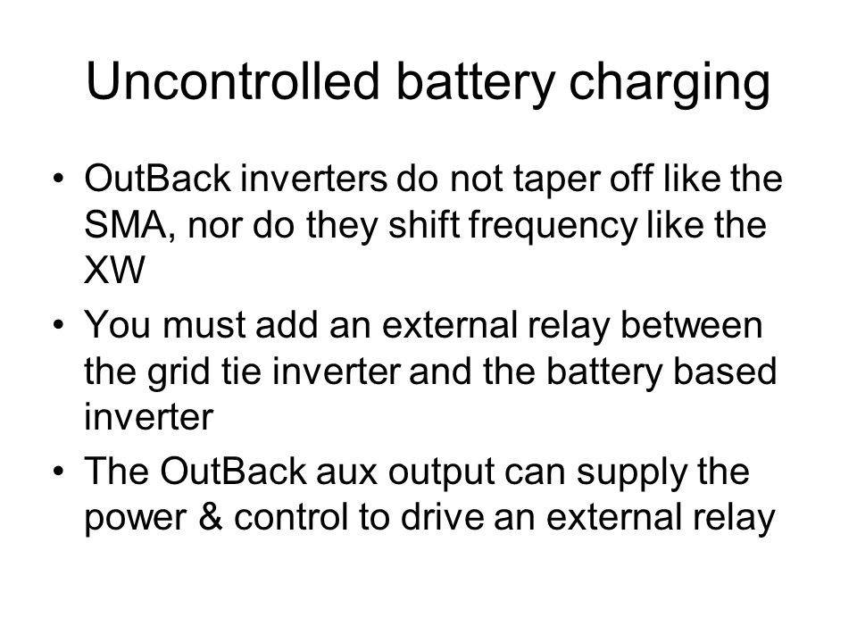 Uncontrolled battery charging OutBack inverters do not taper off like the SMA, nor do they shift frequency like the XW You must add an external relay between the grid tie inverter and the battery based inverter The OutBack aux output can supply the power & control to drive an external relay