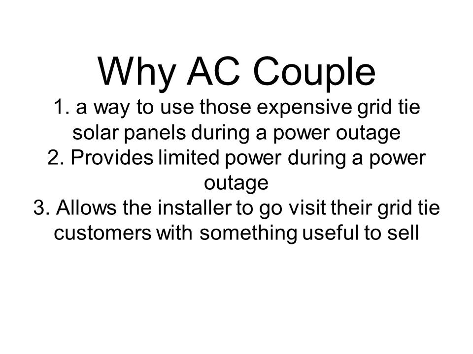 Why AC Couple 1. a way to use those expensive grid tie solar panels during a power outage 2.