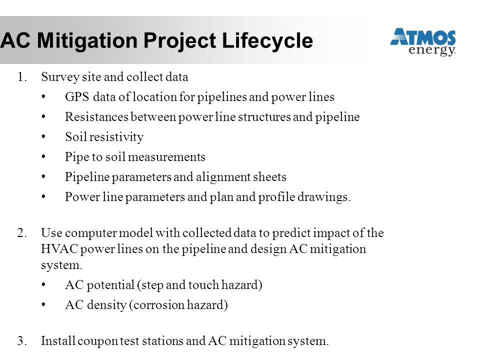 AC Mitigation Project Lifecycle 1.Survey site and collect data GPS data of location for pipelines and power lines Resistances between power line struc