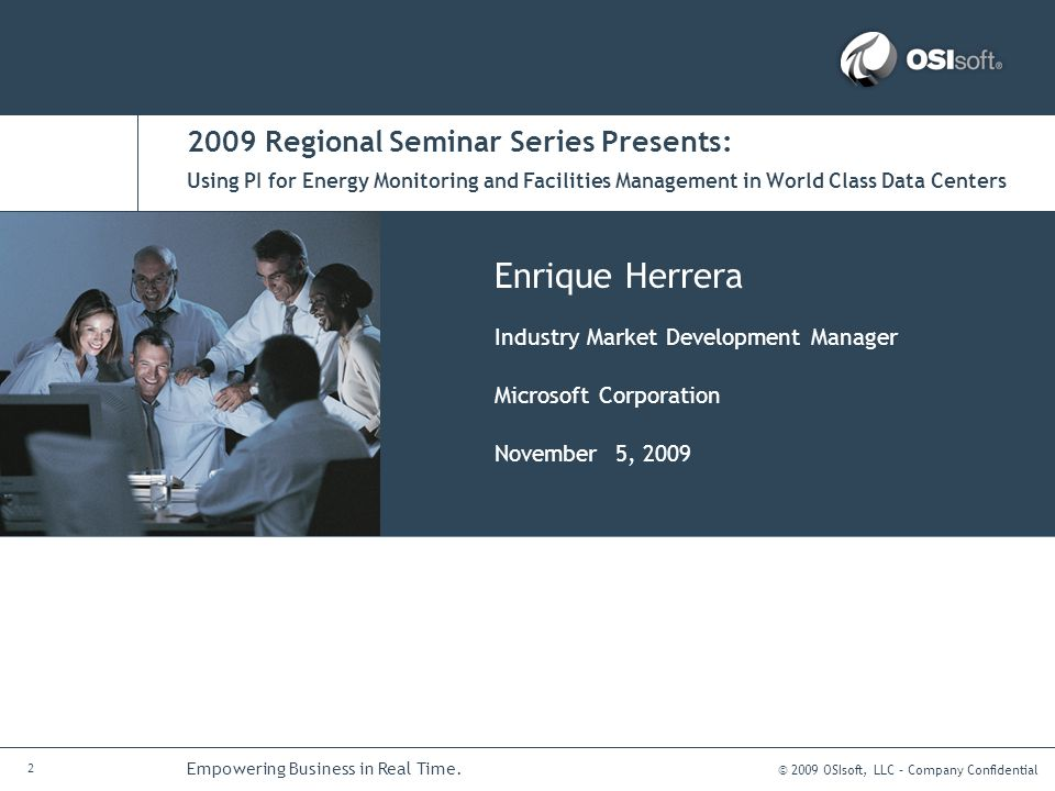 © 2009 OSIsoft, LLC – Company Confidential 2 Empowering Business in Real Time. 2009 Regional Seminar Series Presents: Enrique Herrera Industry Market