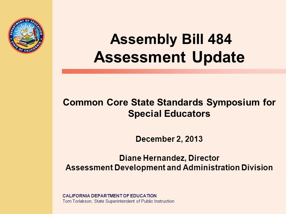 CALIFORNIA DEPARTMENT OF EDUCATION Tom Torlakson, State Superintendent of Public Instruction Common Core State Standards Symposium for Special Educators December 2, 2013 Diane Hernandez, Director Assessment Development and Administration Division Assembly Bill 484 Assessment Update