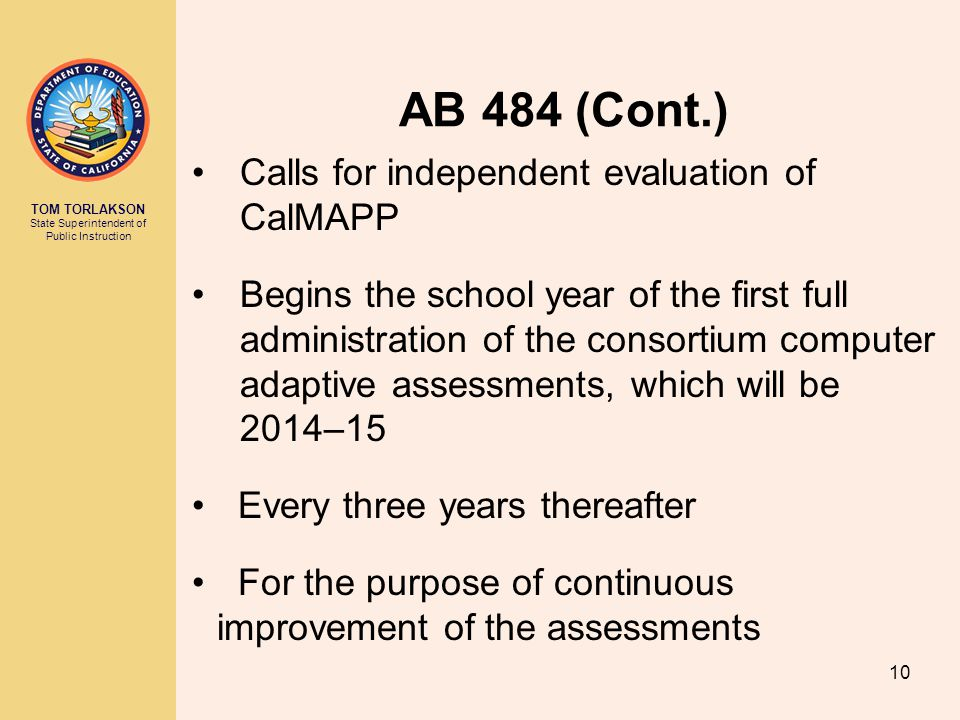 TOM TORLAKSON State Superintendent of Public Instruction AB 484 (Cont.) Calls for independent evaluation of CalMAPP Begins the school year of the first full administration of the consortium computer adaptive assessments, which will be 2014–15 Every three years thereafter For the purpose of continuous improvement of the assessments 10