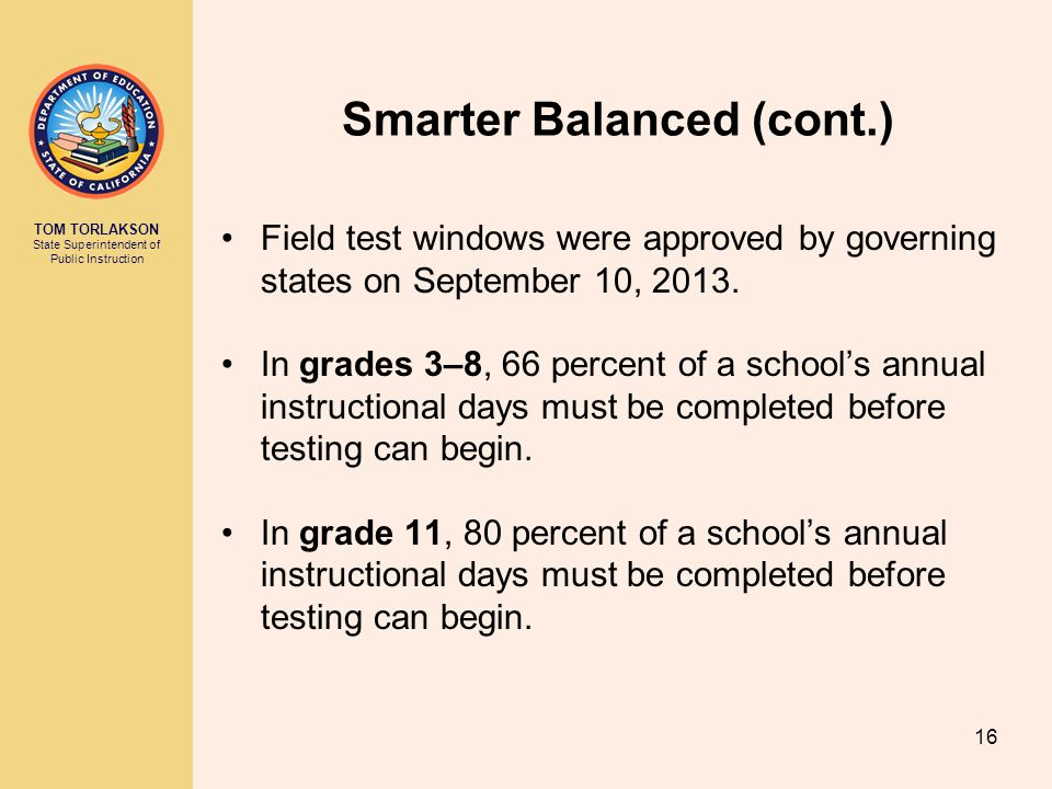 TOM TORLAKSON State Superintendent of Public Instruction Smarter Balanced (cont.) Field test windows were approved by governing states on September 10