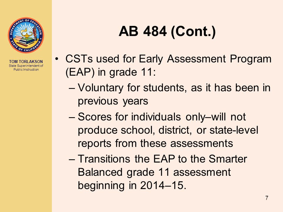 TOM TORLAKSON State Superintendent of Public Instruction AB 484 (Cont.) CSTs used for Early Assessment Program (EAP) in grade 11: –Voluntary for students, as it has been in previous years –Scores for individuals only–will not produce school, district, or state-level reports from these assessments –Transitions the EAP to the Smarter Balanced grade 11 assessment beginning in 2014–15.