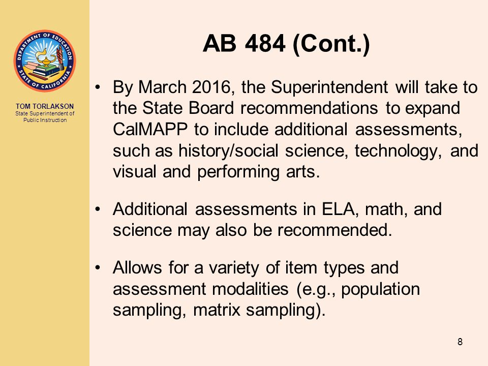 TOM TORLAKSON State Superintendent of Public Instruction AB 484 (Cont.) By March 2016, the Superintendent will take to the State Board recommendations to expand CalMAPP to include additional assessments, such as history/social science, technology, and visual and performing arts.