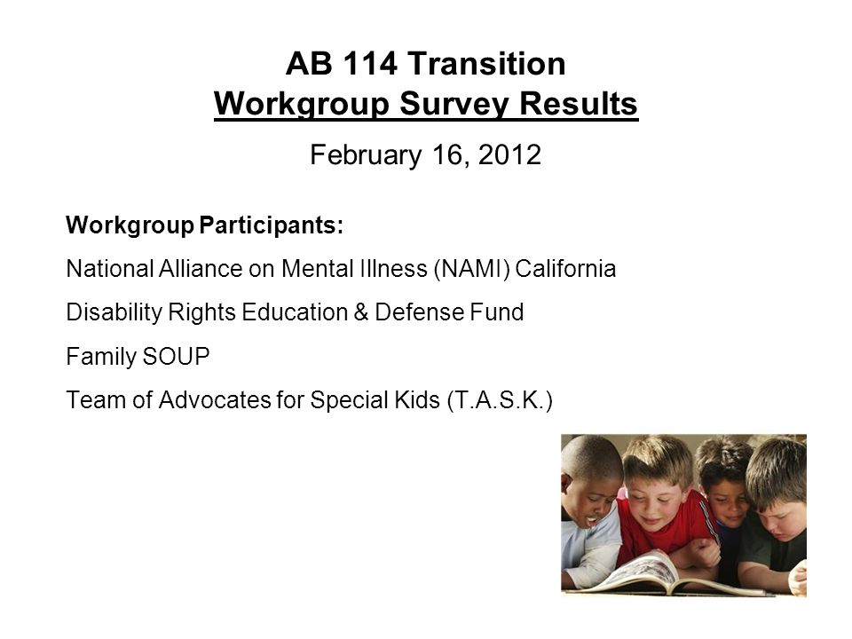 AB 114 Transition Workgroup Survey Results February 16, 2012 Workgroup Participants: National Alliance on Mental Illness (NAMI) California Disability Rights Education & Defense Fund Family SOUP Team of Advocates for Special Kids (T.A.S.K.)