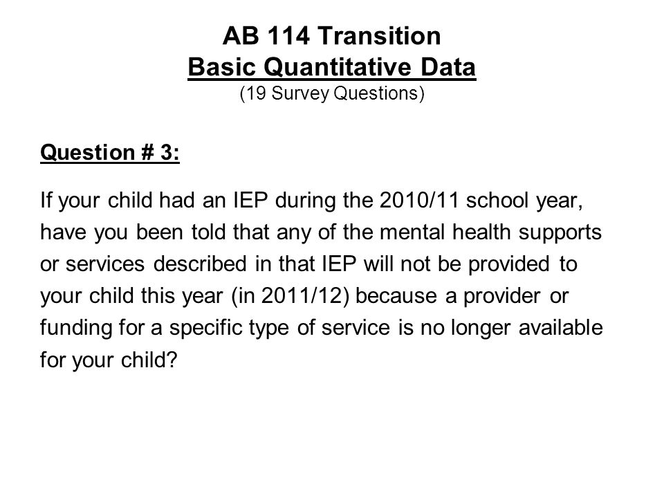 AB 114 Transition Basic Quantitative Data (19 Survey Questions) Question # 3: If your child had an IEP during the 2010/11 school year, have you been told that any of the mental health supports or services described in that IEP will not be provided to your child this year (in 2011/12) because a provider or funding for a specific type of service is no longer available for your child?