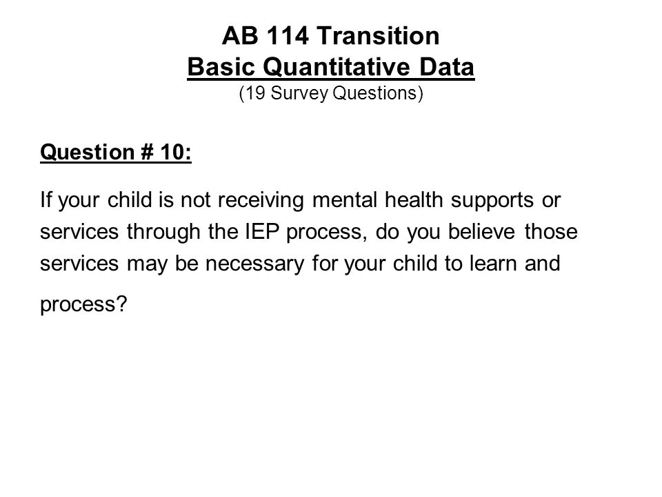 AB 114 Transition Basic Quantitative Data (19 Survey Questions) Question # 10: If your child is not receiving mental health supports or services throu