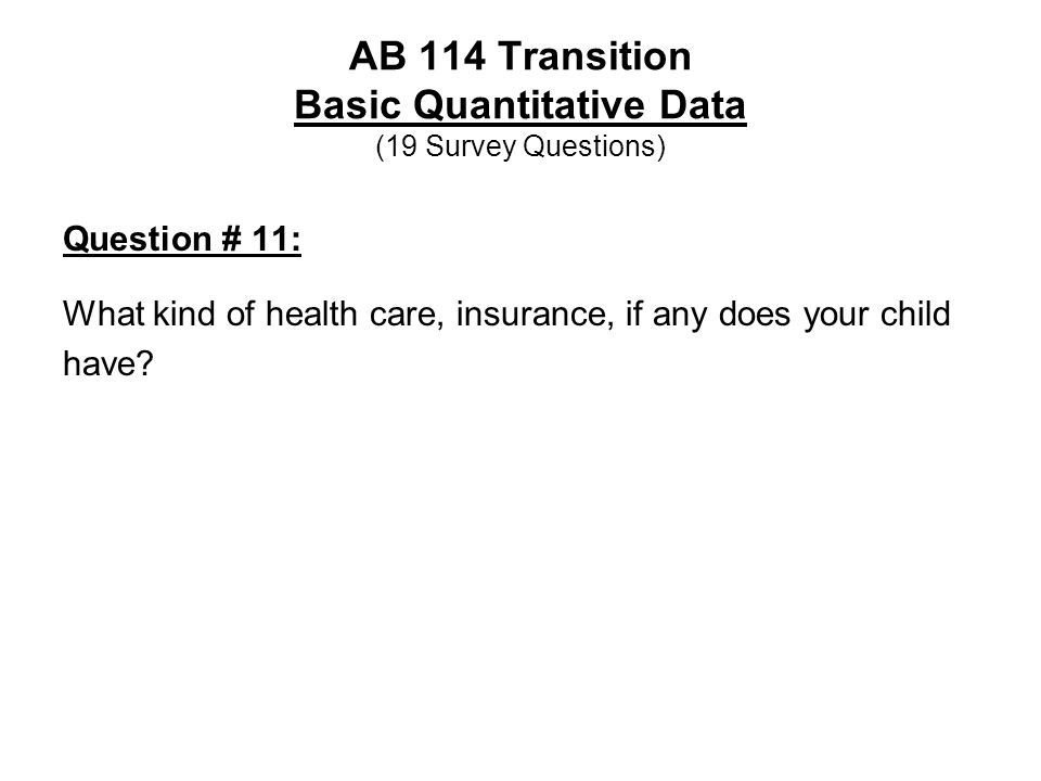 AB 114 Transition Basic Quantitative Data (19 Survey Questions) Question # 11: What kind of health care, insurance, if any does your child have?