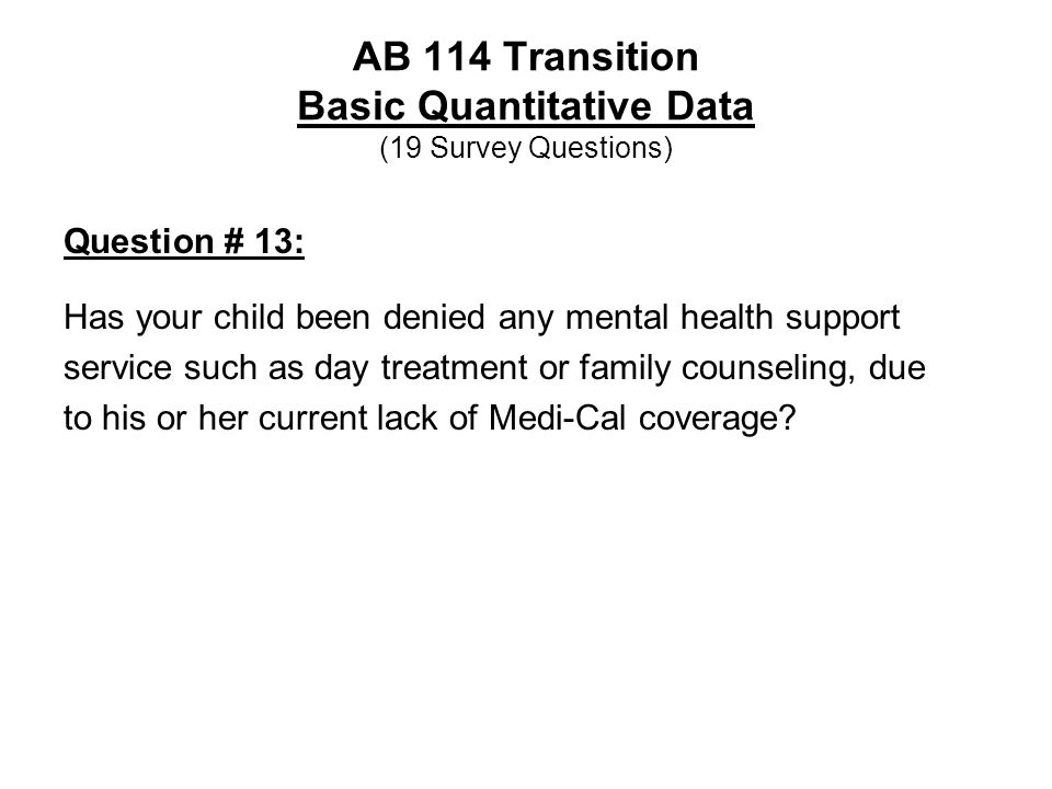 AB 114 Transition Basic Quantitative Data (19 Survey Questions) Question # 13: Has your child been denied any mental health support service such as day treatment or family counseling, due to his or her current lack of Medi-Cal coverage?