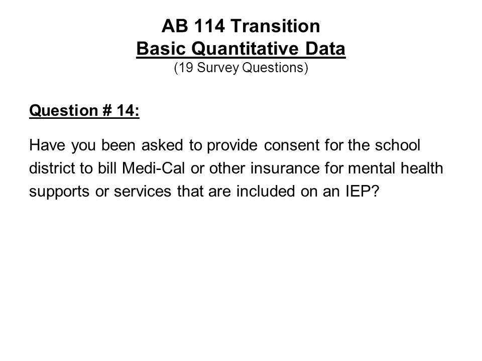 AB 114 Transition Basic Quantitative Data (19 Survey Questions) Question # 14: Have you been asked to provide consent for the school district to bill Medi-Cal or other insurance for mental health supports or services that are included on an IEP?