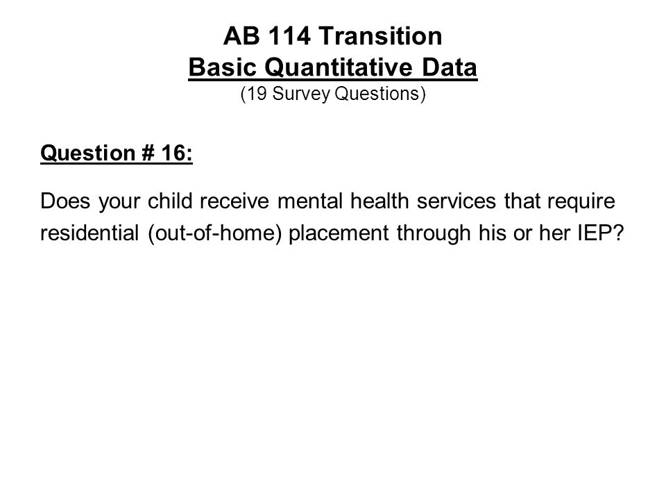AB 114 Transition Basic Quantitative Data (19 Survey Questions) Question # 16: Does your child receive mental health services that require residential