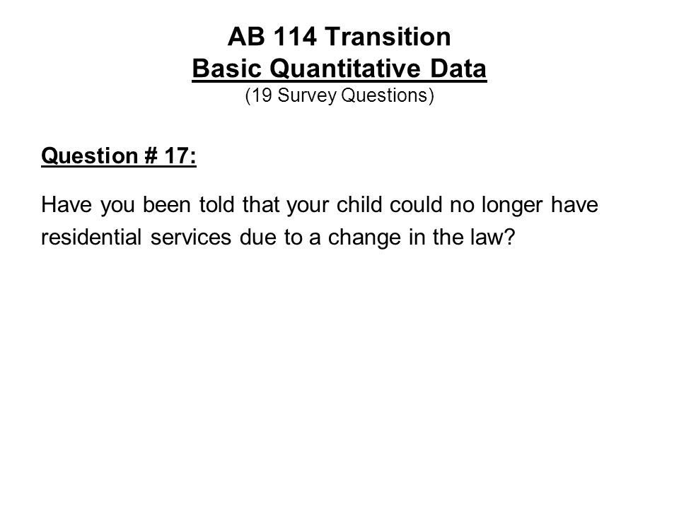 AB 114 Transition Basic Quantitative Data (19 Survey Questions) Question # 17: Have you been told that your child could no longer have residential ser