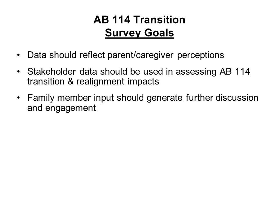 AB 114 Transition Survey Goals Data should reflect parent/caregiver perceptions Stakeholder data should be used in assessing AB 114 transition & realignment impacts Family member input should generate further discussion and engagement