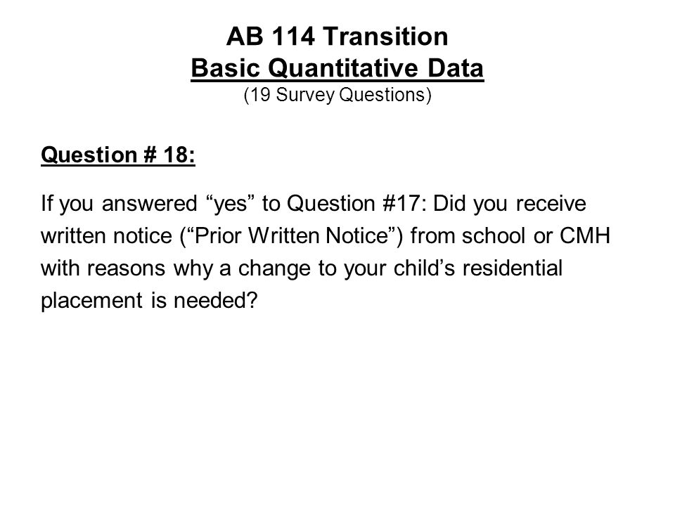 AB 114 Transition Basic Quantitative Data (19 Survey Questions) Question # 18: If you answered yes to Question #17: Did you receive written notice ( Prior Written Notice ) from school or CMH with reasons why a change to your child's residential placement is needed?