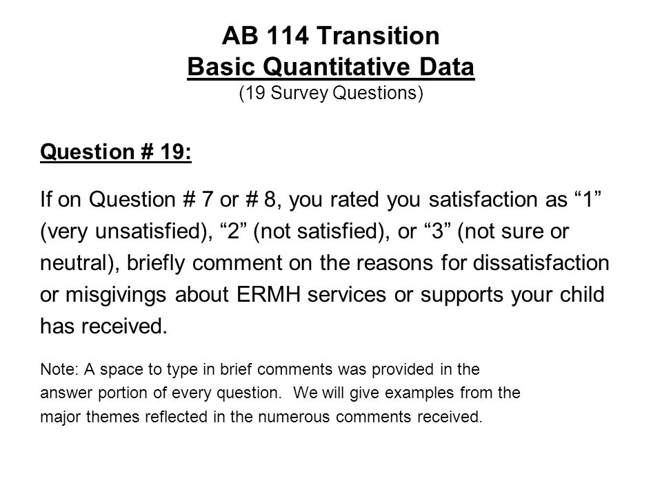 AB 114 Transition Basic Quantitative Data (19 Survey Questions) Question # 19: If on Question # 7 or # 8, you rated you satisfaction as 1 (very unsatisfied), 2 (not satisfied), or 3 (not sure or neutral), briefly comment on the reasons for dissatisfaction or misgivings about ERMH services or supports your child has received.