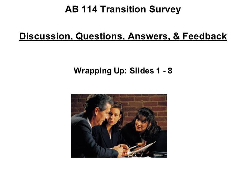 AB 114 Transition Survey Discussion, Questions, Answers, & Feedback Wrapping Up: Slides 1 - 8
