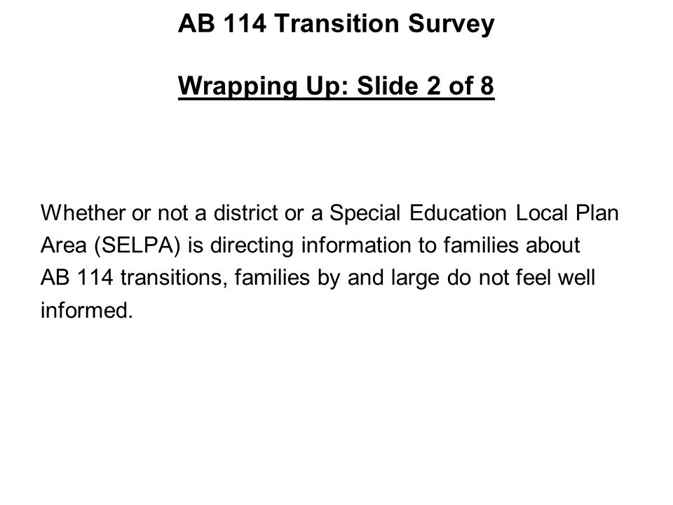 AB 114 Transition Survey Wrapping Up: Slide 2 of 8 Whether or not a district or a Special Education Local Plan Area (SELPA) is directing information t