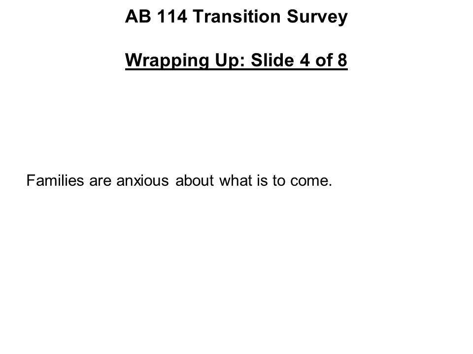 AB 114 Transition Survey Wrapping Up: Slide 4 of 8 Families are anxious about what is to come.