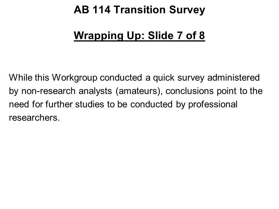 AB 114 Transition Survey Wrapping Up: Slide 7 of 8 While this Workgroup conducted a quick survey administered by non-research analysts (amateurs), conclusions point to the need for further studies to be conducted by professional researchers.