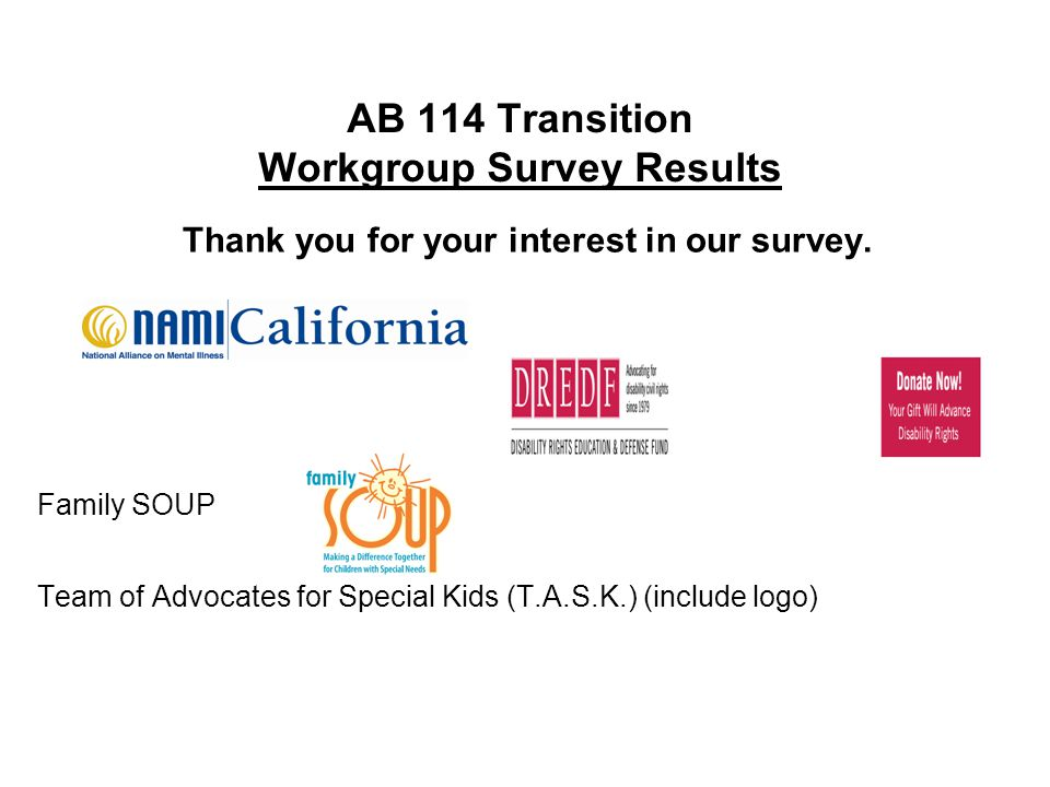 AB 114 Transition Workgroup Survey Results Thank you for your interest in our survey. Family SOUP Team of Advocates for Special Kids (T.A.S.K.) (inclu
